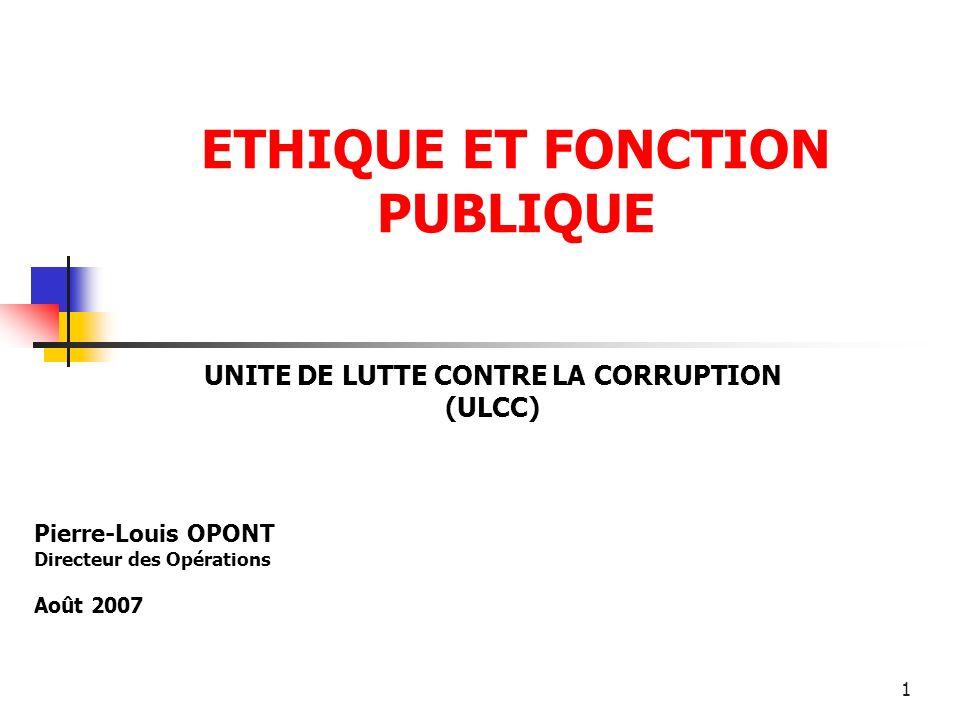 1 ETHIQUE ET FONCTION PUBLIQUE UNITE DE LUTTE CONTRE LA CORRUPTION (ULCC) Pierre-Louis OPONT Directeur des Opérations Août 2007