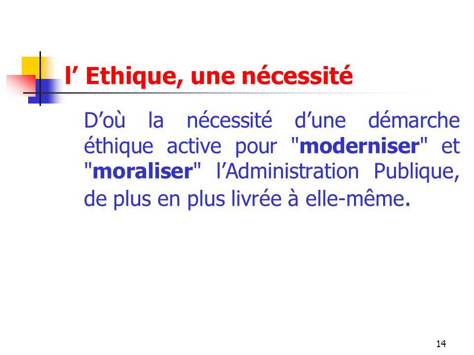 14 l Ethique, une nécessité Doù la nécessité dune démarche éthique active pour moderniser et moraliser lAdministration Publique, de plus en plus livrée à elle-même.