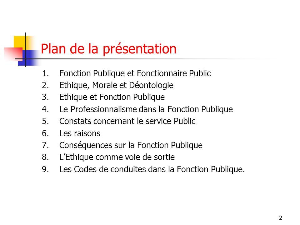 2 Plan de la présentation 1.Fonction Publique et Fonctionnaire Public 2.Ethique, Morale et Déontologie 3.Ethique et Fonction Publique 4.Le Professionn