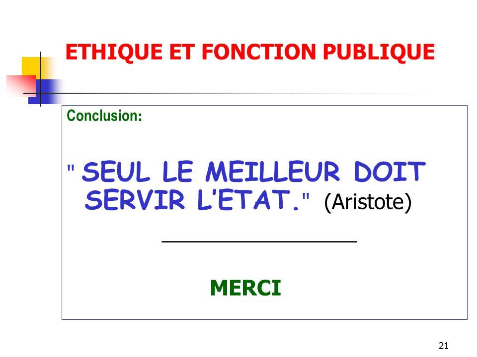 21 ETHIQUE ET FONCTION PUBLIQUE Conclusion : SEUL LE MEILLEUR DOIT SERVIR LETAT.