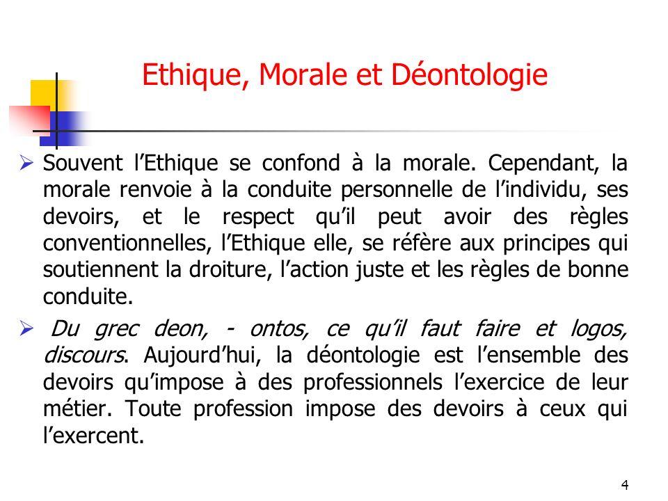4 Ethique, Morale et Déontologie Souvent lEthique se confond à la morale. Cependant, la morale renvoie à la conduite personnelle de lindividu, ses dev