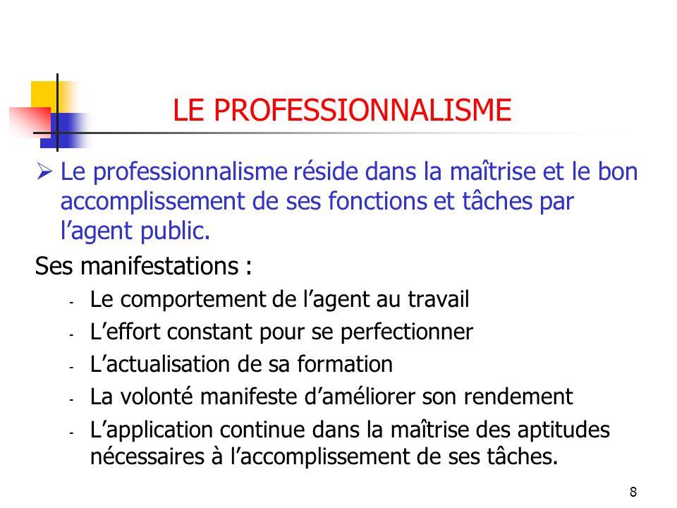 8 LE PROFESSIONNALISME Le professionnalisme réside dans la maîtrise et le bon accomplissement de ses fonctions et tâches par lagent public. Ses manife