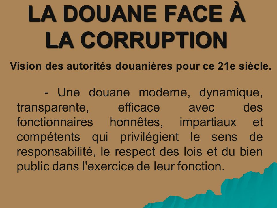 LA DOUANE FACE À LA CORRUPTION Vision des autorités douanières pour ce 21e siècle. - Une douane moderne, dynamique, transparente, efficace avec des fo