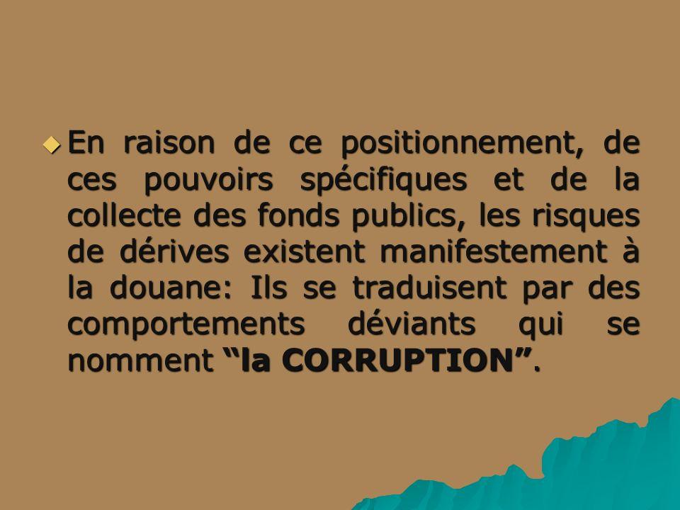En raison de ce positionnement, de ces pouvoirs spécifiques et de la collecte des fonds publics, les risques de dérives existent manifestement à la douane: Ils se traduisent par des comportements déviants qui se nomment la CORRUPTION.