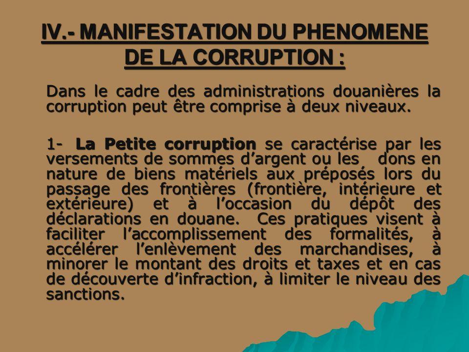 IV.- MANIFESTATION DU PHENOMENE DE LA CORRUPTION : Dans le cadre des administrations douanières la corruption peut être comprise à deux niveaux. 1- La
