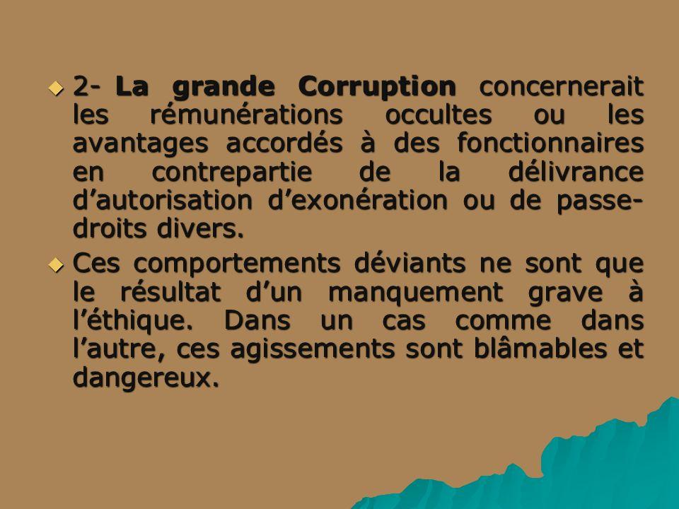 2- La grande Corruption concernerait les rémunérations occultes ou les avantages accordés à des fonctionnaires en contrepartie de la délivrance dautorisation dexonération ou de passe- droits divers.