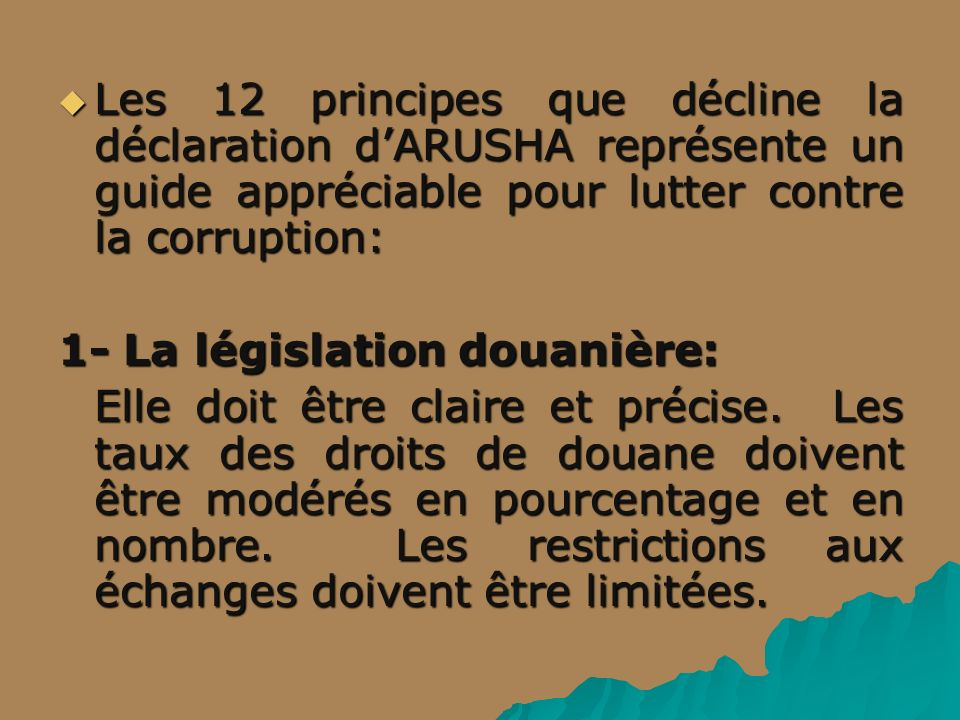 Les 12 principes que décline la déclaration dARUSHA représente un guide appréciable pour lutter contre la corruption: Les 12 principes que décline la déclaration dARUSHA représente un guide appréciable pour lutter contre la corruption: 1- La législation douanière: Elle doit être claire et précise.