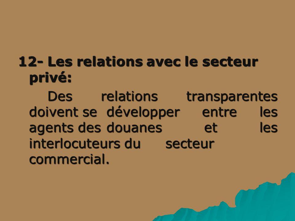 12- Les relations avec le secteur privé: Des relations transparentes doivent se développer entre les agents des douanes et les interlocuteurs du secteur commercial.