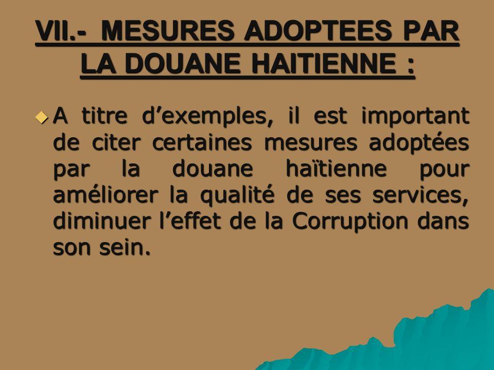VII.- MESURES ADOPTEES PAR LA DOUANE HAITIENNE : A titre dexemples, il est important de citer certaines mesures adoptées par la douane haïtienne pour améliorer la qualité de ses services, diminuer leffet de la Corruption dans son sein.