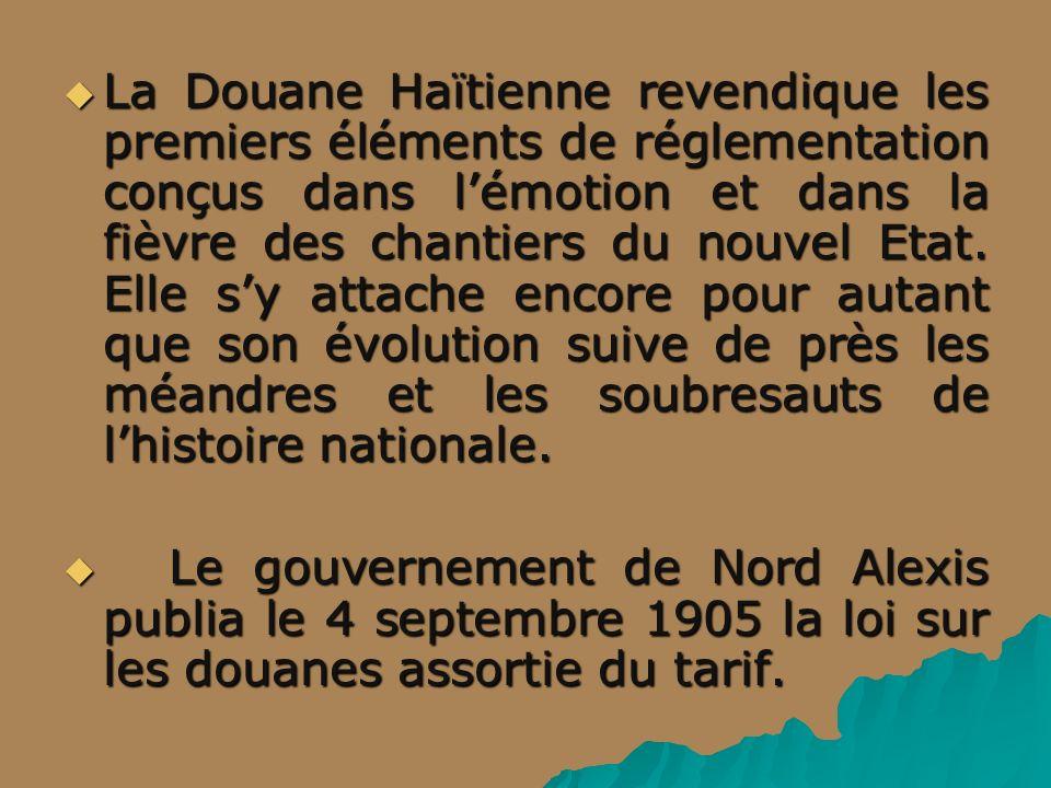 La Douane Haïtienne revendique les premiers éléments de réglementation conçus dans lémotion et dans la fièvre des chantiers du nouvel Etat. Elle sy at