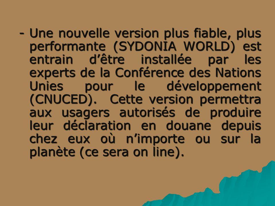 -Une nouvelle version plus fiable, plus performante (SYDONIA WORLD) est entrain dêtre installée par les experts de la Conférence des Nations Unies pour le développement (CNUCED).