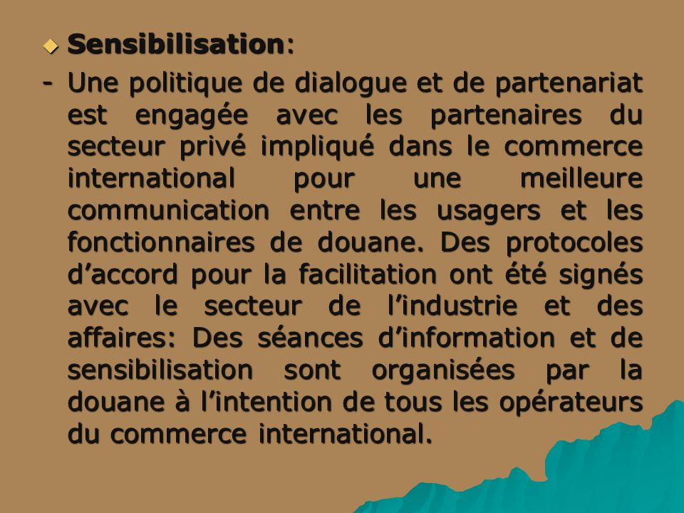 Sensibilisation: Sensibilisation: -Une politique de dialogue et de partenariat est engagée avec les partenaires du secteur privé impliqué dans le commerce international pour une meilleure communication entre les usagers et les fonctionnaires de douane.