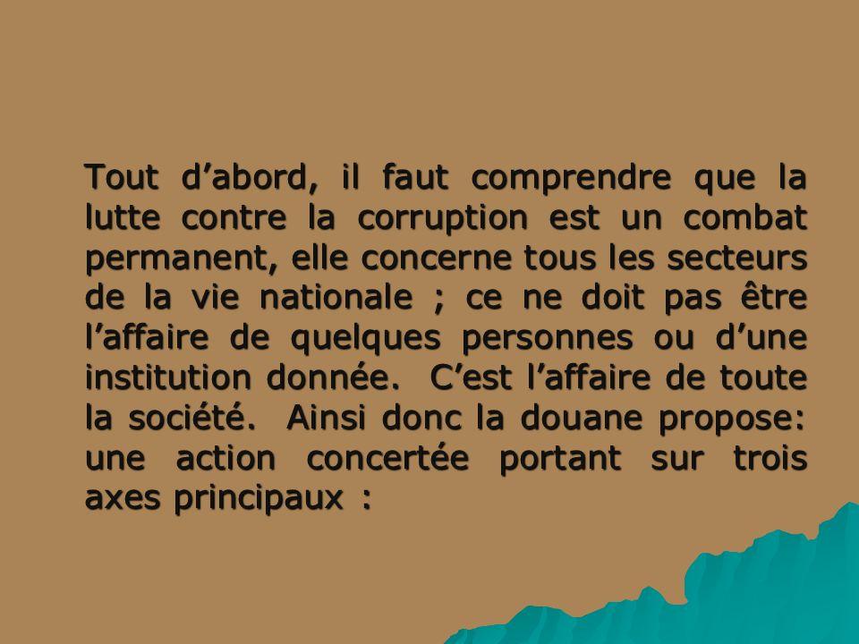 Tout dabord, il faut comprendre que la lutte contre la corruption est un combat permanent, elle concerne tous les secteurs de la vie nationale ; ce ne doit pas être laffaire de quelques personnes ou dune institution donnée.