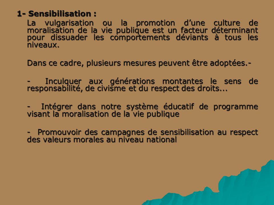 1- Sensibilisation : La vulgarisation ou la promotion dune culture de moralisation de la vie publique est un facteur déterminant pour dissuader les comportements déviants à tous les niveaux.
