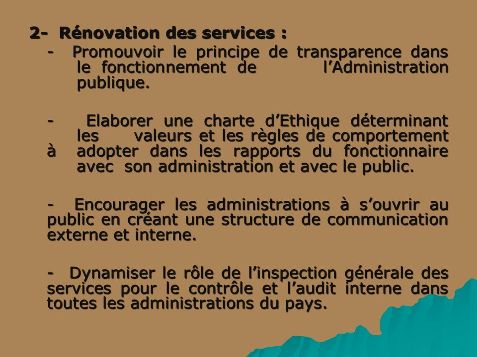 2- Rénovation des services : - Promouvoir le principe de transparence dans le fonctionnement de lAdministration publique. - Elaborer une charte dEthiq