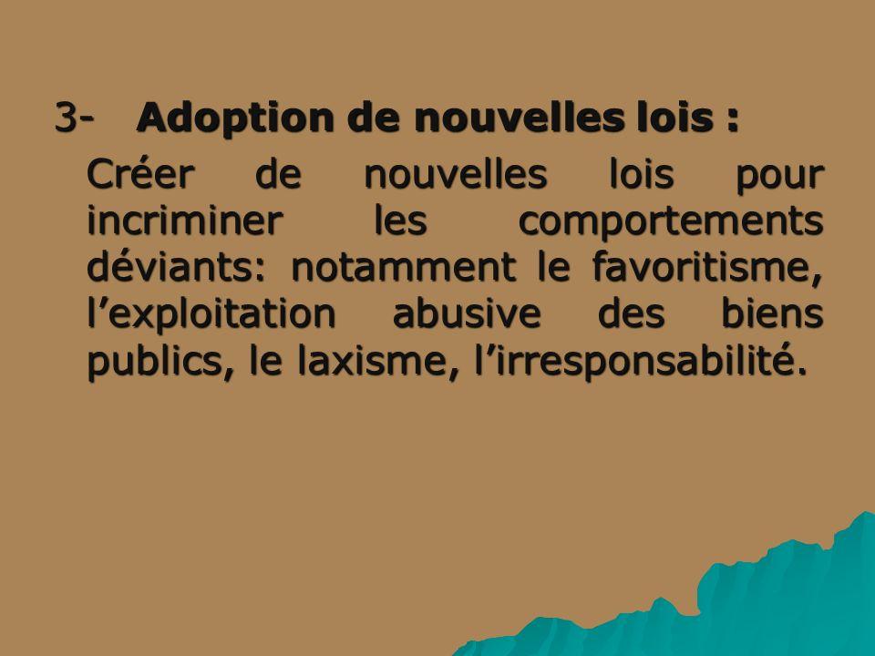 3- Adoption de nouvelles lois : Créer de nouvelles lois pour incriminer les comportements déviants: notamment le favoritisme, lexploitation abusive des biens publics, le laxisme, lirresponsabilité.