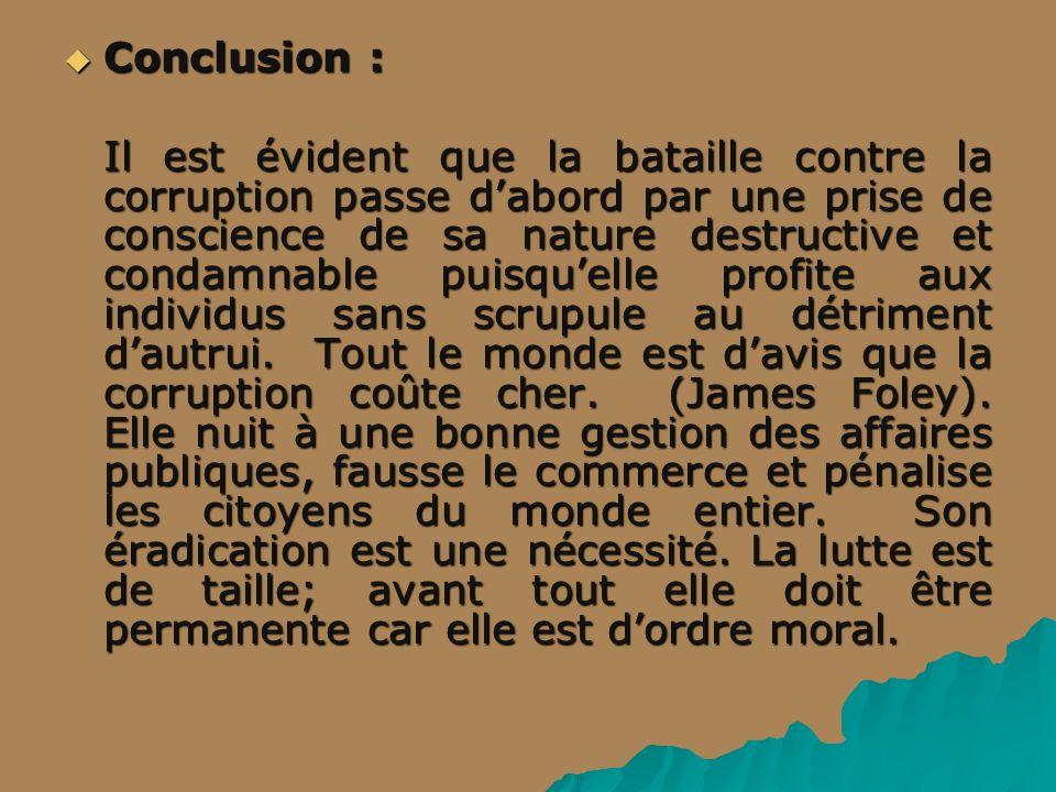 Conclusion : Conclusion : Il est évident que la bataille contre la corruption passe dabord par une prise de conscience de sa nature destructive et con