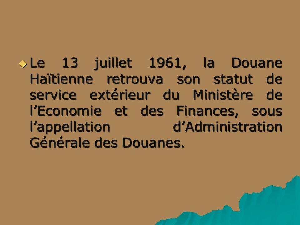 Le 13 juillet 1961, la Douane Haïtienne retrouva son statut de service extérieur du Ministère de lEconomie et des Finances, sous lappellation dAdministration Générale des Douanes.