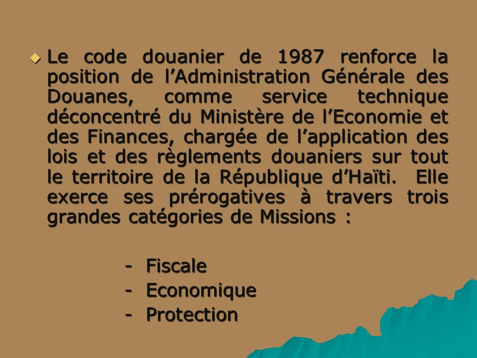 Le code douanier de 1987 renforce la position de lAdministration Générale des Douanes, comme service technique déconcentré du Ministère de lEconomie et des Finances, chargée de lapplication des lois et des règlements douaniers sur tout le territoire de la République dHaïti.
