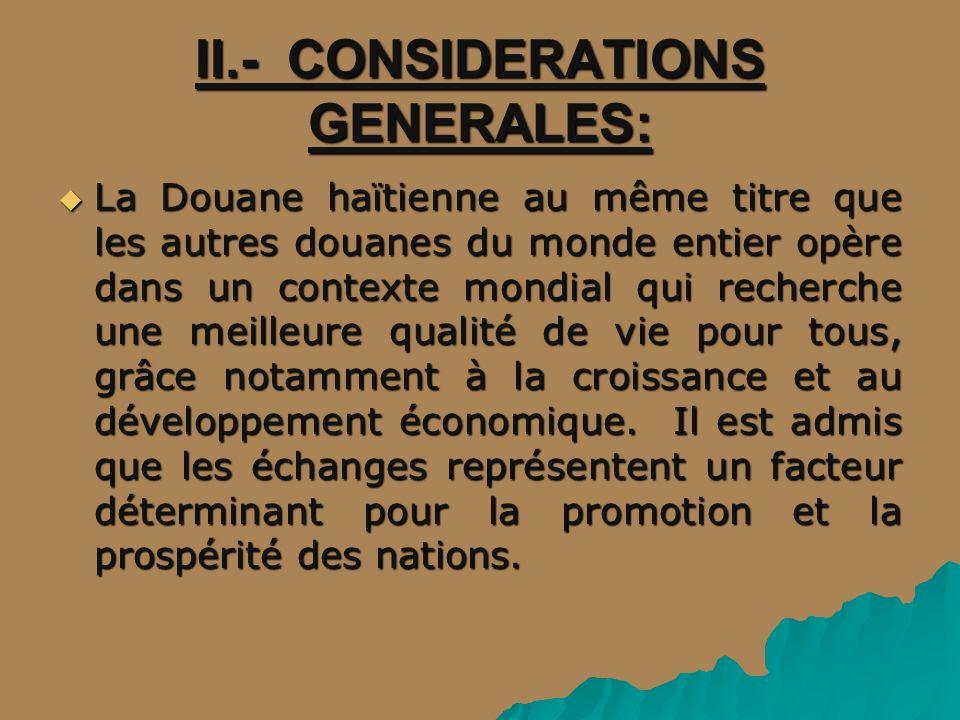 II.- CONSIDERATIONS GENERALES: La Douane haïtienne au même titre que les autres douanes du monde entier opère dans un contexte mondial qui recherche une meilleure qualité de vie pour tous, grâce notamment à la croissance et au développement économique.