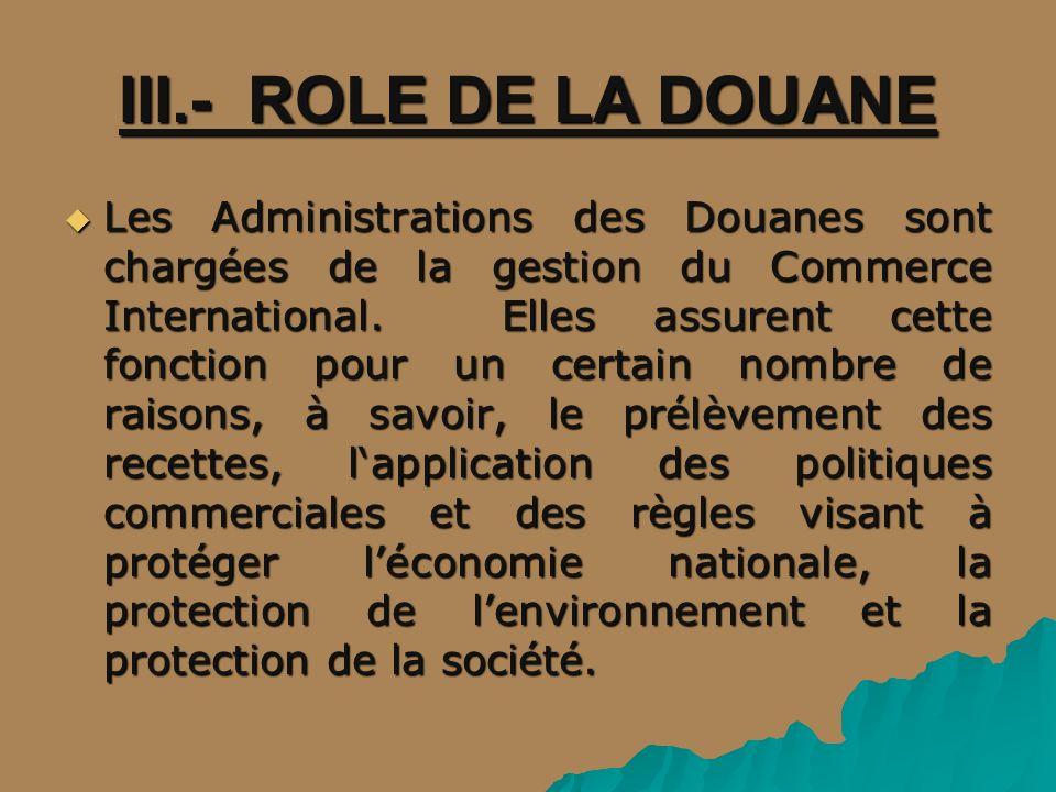 III.- ROLE DE LA DOUANE Les Administrations des Douanes sont chargées de la gestion du Commerce International. Elles assurent cette fonction pour un c