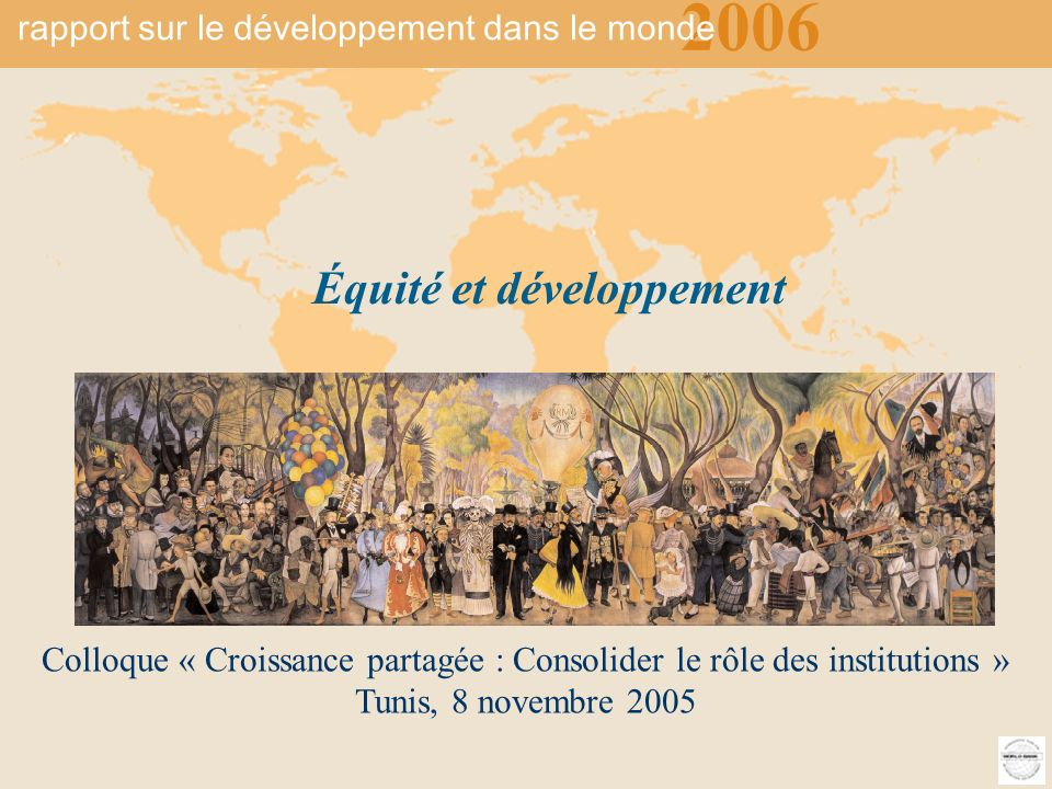 2006 rapport sur le développement du monde Équité et développement 1 Colloque « Croissance partagée : Consolider le rôle des institutions » Tunis, 8 novembre 2005 2006 Équité et développement rapport sur le développement dans le monde