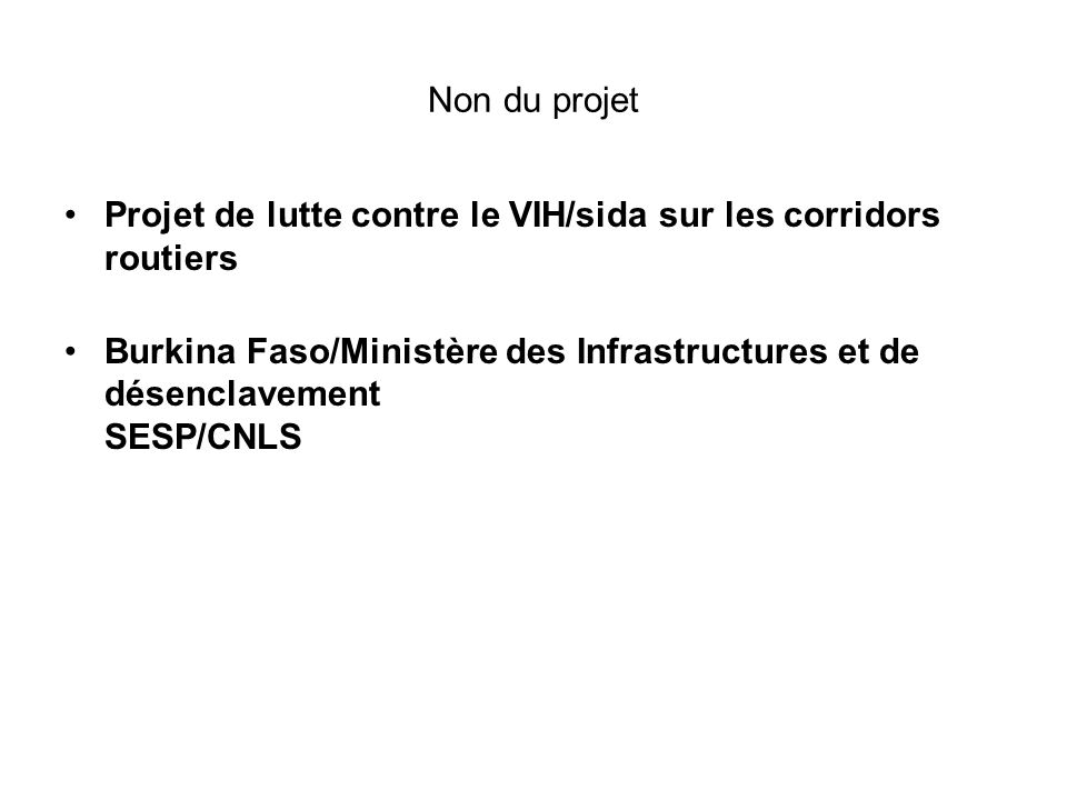 Non du projet Projet de lutte contre le VIH/sida sur les corridors routiers Burkina Faso/Ministère des Infrastructures et de désenclavement SESP/CNLS