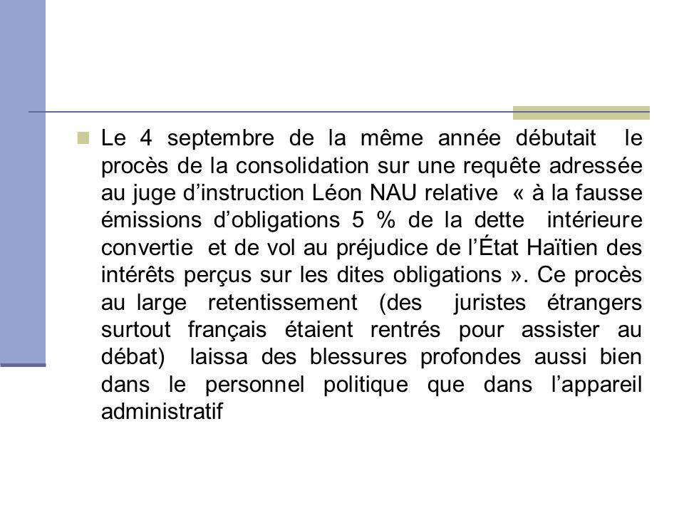 Le 4 septembre de la même année débutait le procès de la consolidation sur une requête adressée au juge dinstruction Léon NAU relative « à la fausse émissions dobligations 5 % de la dette intérieure convertie et de vol au préjudice de lÉtat Haïtien des intérêts perçus sur les dites obligations ».