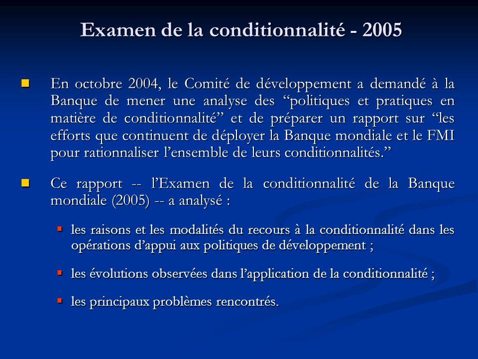 Examen de la conditionnalité - 2005 En octobre 2004, le Comité de développement a demandé à la Banque de mener une analyse des politiques et pratiques en matière de conditionnalité et de préparer un rapport sur les efforts que continuent de déployer la Banque mondiale et le FMI pour rationnaliser lensemble de leurs conditionnalités.