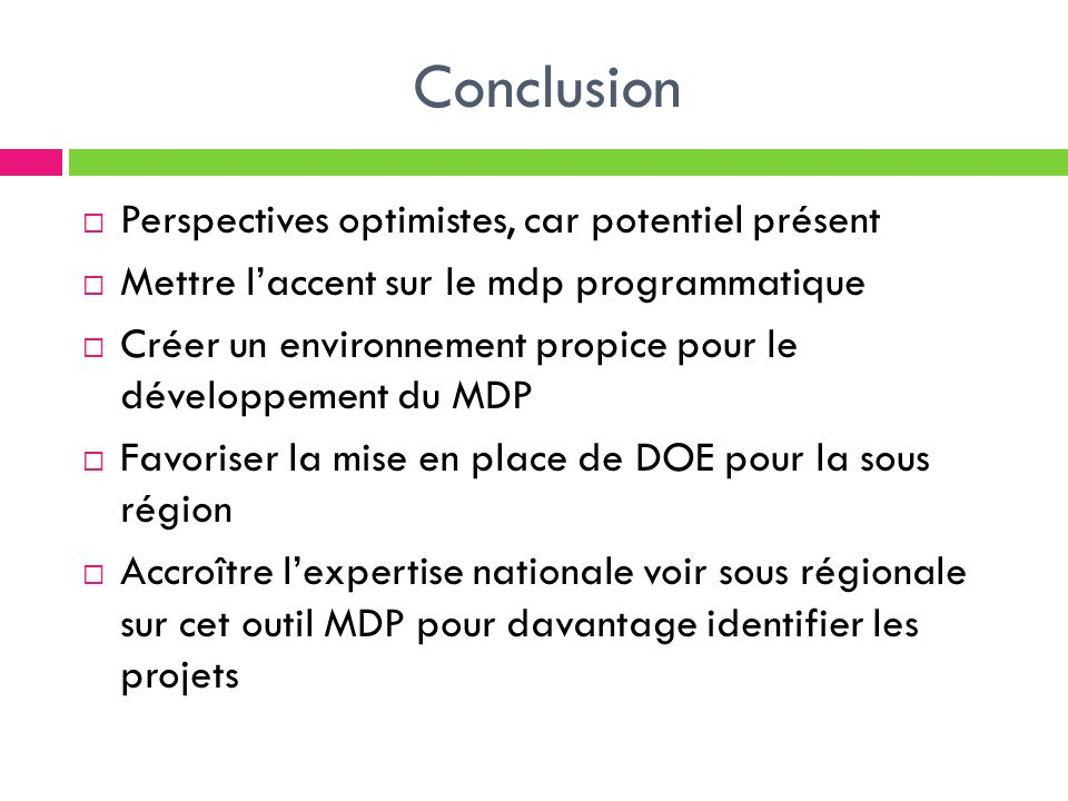 Conclusion Perspectives optimistes, car potentiel présent Mettre laccent sur le mdp programmatique Créer un environnement propice pour le développemen