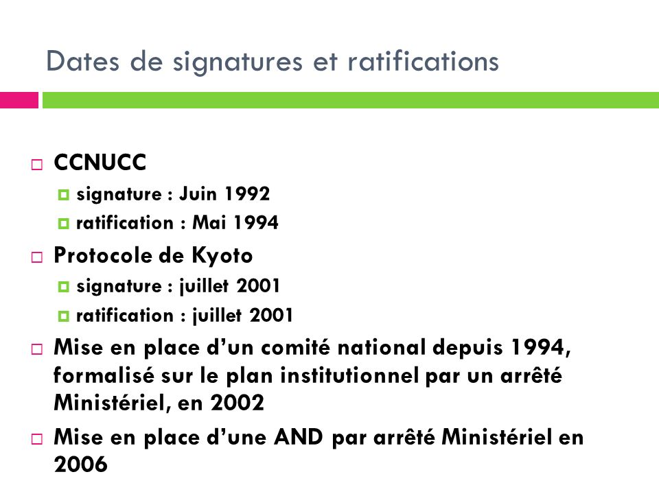 Dates de signatures et ratifications CCNUCC signature : Juin 1992 ratification : Mai 1994 Protocole de Kyoto signature : juillet 2001 ratification : j