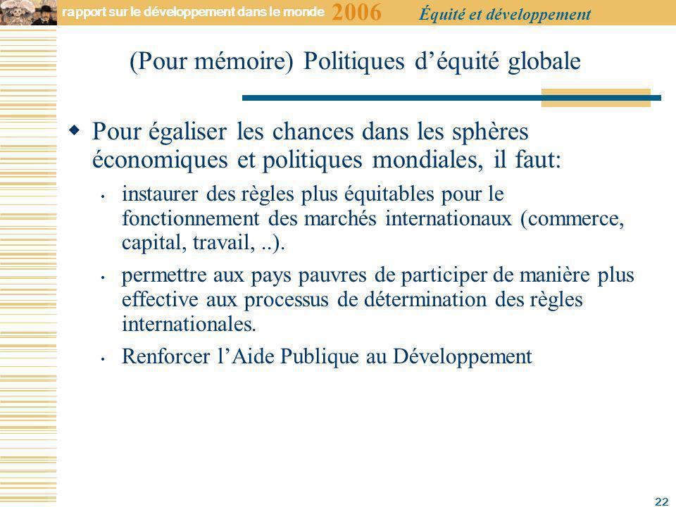 2006 rapport sur le développement dans le monde Équité et développement 22 Pour égaliser les chances dans les sphères économiques et politiques mondiales, il faut: instaurer des règles plus équitables pour le fonctionnement des marchés internationaux (commerce, capital, travail,..).