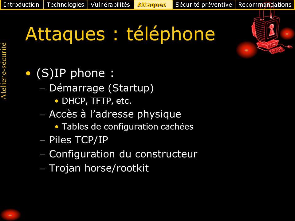 Atelier e-sécurité Attaques : téléphone (S)IP phone : Démarrage (Startup) DHCP, TFTP, etc. Accès à ladresse physique Tables de configuration cachées P