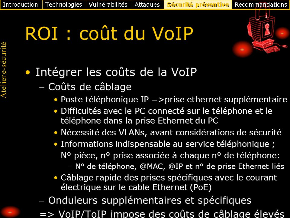 Atelier e-sécurité ROI : coût du VoIP Intégrer les coûts de la VoIP Coûts de câblage Poste téléphonique IP =>prise ethernet supplémentaire Difficultés