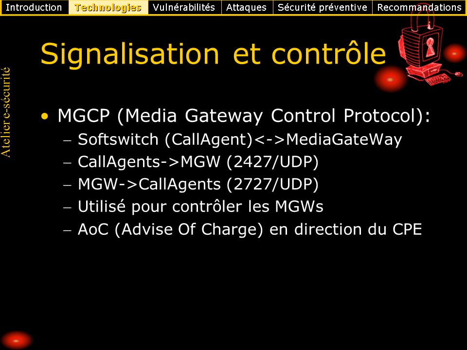 Atelier e-sécurité Signalisation et contrôle MGCP (Media Gateway Control Protocol): Softswitch (CallAgent) MediaGateWay CallAgents->MGW (2427/UDP) MGW