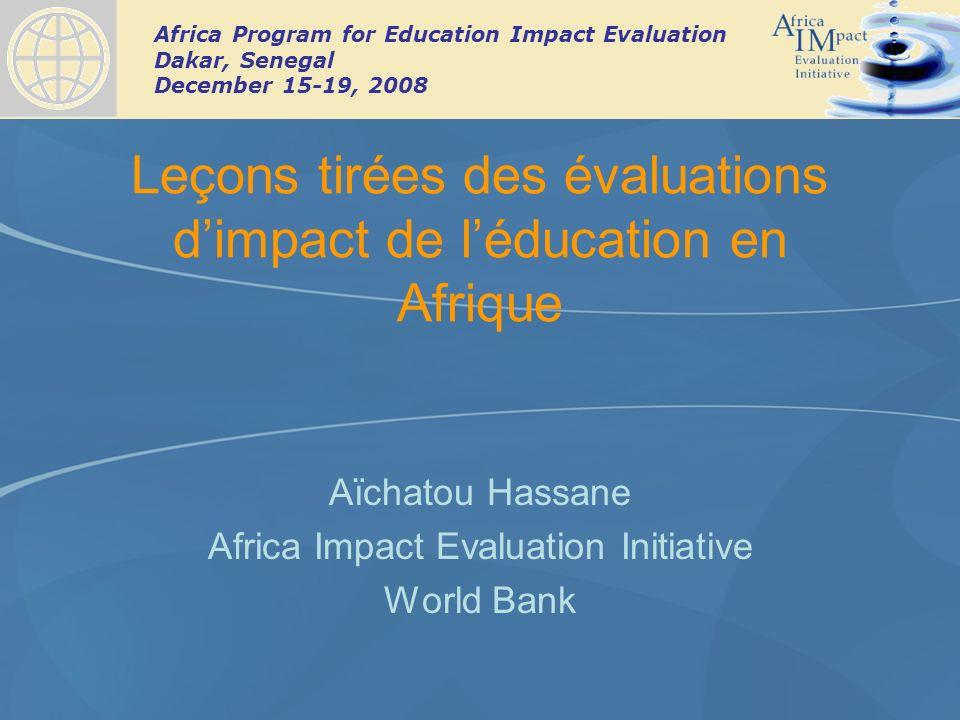 Africa Program for Education Impact Evaluation Dakar, Senegal December 15-19, 2008 Leçons tirées des évaluations dimpact de léducation en Afrique Aïchatou Hassane Africa Impact Evaluation Initiative World Bank