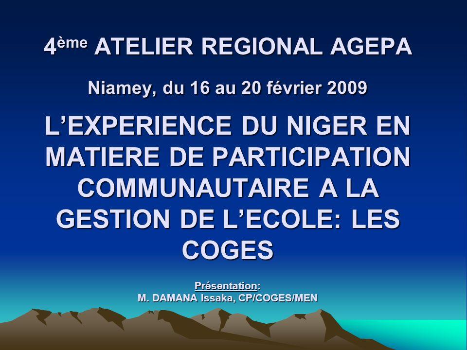 4 ème ATELIER REGIONAL AGEPA Niamey, du 16 au 20 février 2009 LEXPERIENCE DU NIGER EN MATIERE DE PARTICIPATION COMMUNAUTAIRE A LA GESTION DE LECOLE: L