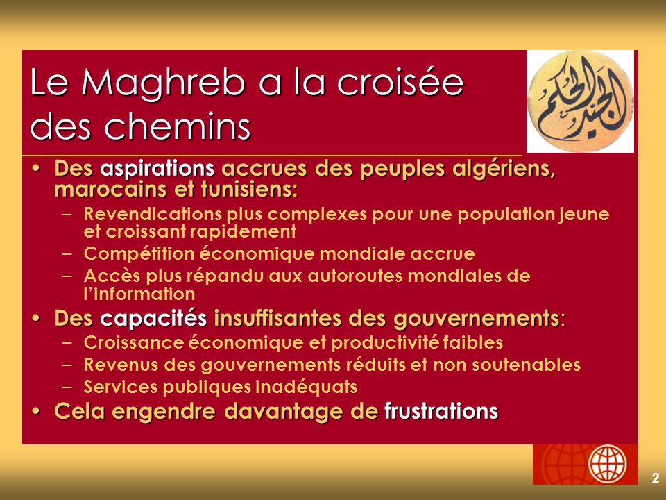2 Le Maghreb a la croisée des chemins Des aspirations accrues des peuples algériens, marocains et tunisiens: Des aspirations accrues des peuples algériens, marocains et tunisiens: – Revendications plus complexes pour une population jeune et croissant rapidement – Compétition économique mondiale accrue – Accès plus répandu aux autoroutes mondiales de linformation Des capacités insuffisantes des gouvernements : Des capacités insuffisantes des gouvernements : – Croissance économique et productivité faibles – Revenus des gouvernements réduits et non soutenables – Services publiques inadéquats Cela engendre davantage de frustrations Cela engendre davantage de frustrations