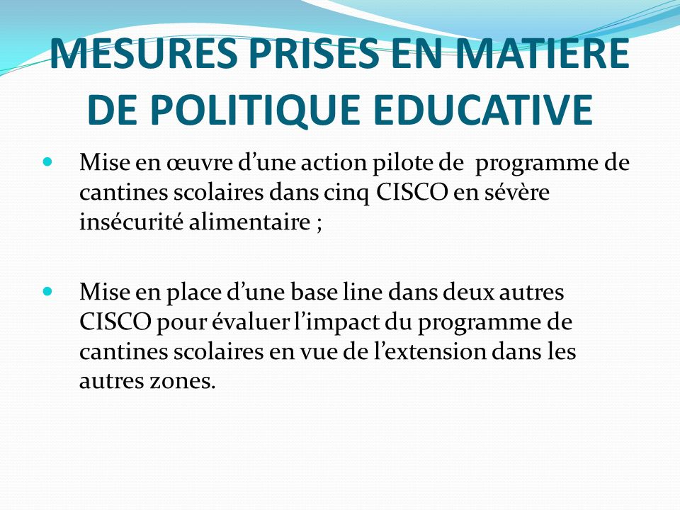 MESURES PRISES EN MATIERE DE POLITIQUE EDUCATIVE Mise en œuvre dune action pilote de programme de cantines scolaires dans cinq CISCO en sévère insécur