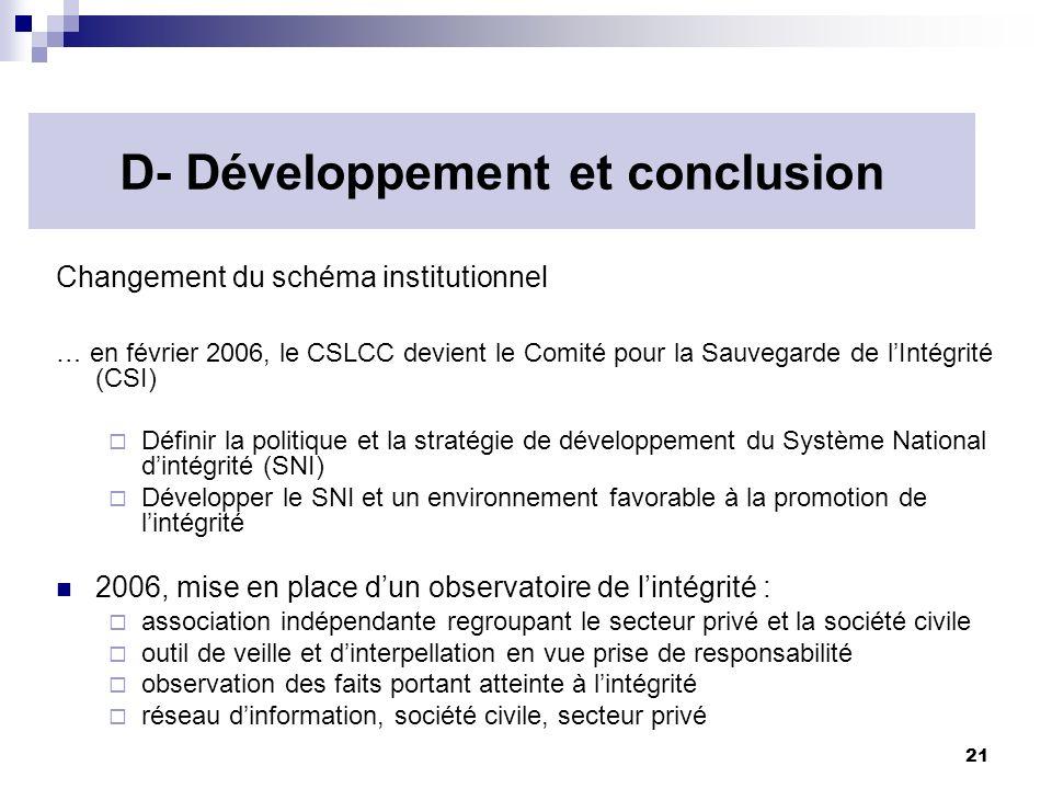 21 D- Développement et conclusion Changement du schéma institutionnel … en février 2006, le CSLCC devient le Comité pour la Sauvegarde de lIntégrité (