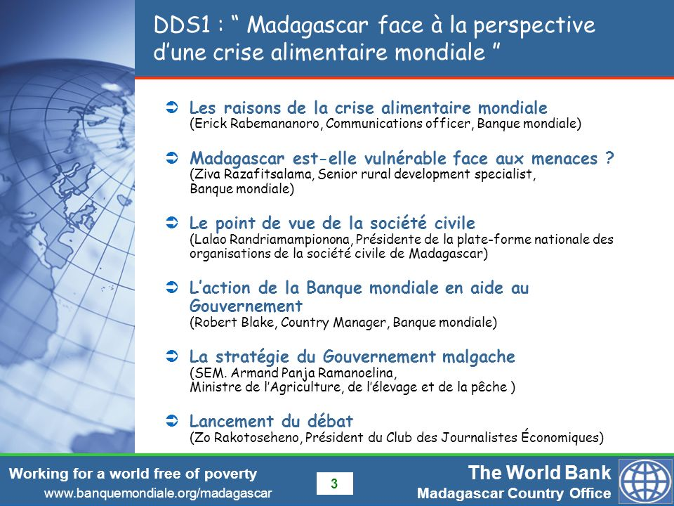 The World Bank Madagascar Country Office www.banquemondiale.org/madagascar Working for a world free of poverty 3 DDS1 : Madagascar face à la perspective dune crise alimentaire mondiale Les raisons de la crise alimentaire mondiale (Erick Rabemananoro, Communications officer, Banque mondiale) Madagascar est-elle vulnérable face aux menaces .