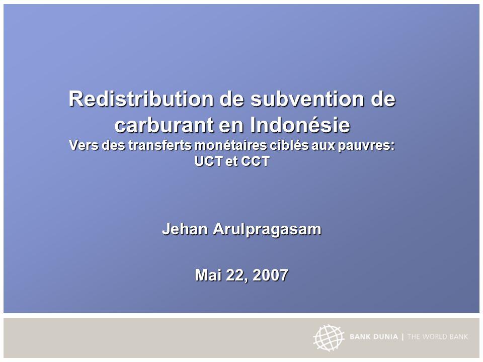 Redistribution de subvention de carburant en Indonésie Vers des transferts monétaires ciblés aux pauvres: UCT et CCT Jehan Arulpragasam Mai 22, 2007