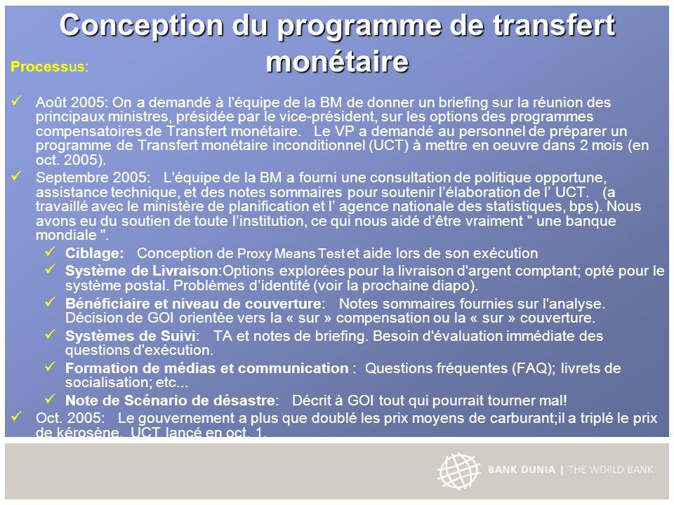 Conception du programme de transfert monétaire Processus: Août 2005: On a demandé à l équipe de la BM de donner un briefing sur la réunion des principaux ministres, présidée par le vice-président, sur les options des programmes compensatoires de Transfert monétaire.
