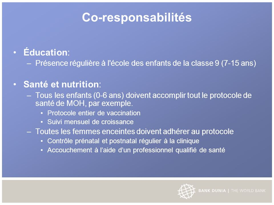 Co-responsabilités Éducation: – Présence régulière à l école des enfants de la classe 9 (7-15 ans) Santé et nutrition: – Tous les enfants (0-6 ans) doivent accomplir tout le protocole de santé de MOH, par exemple.
