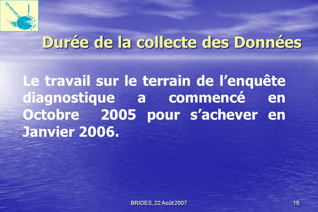 BRIDES, 22 Août 200714 Les Zones Ciblées Aire Métropolitaine de Port-au-Prince Aire Métropolitaine de Port-au-Prince Cap-Haïtien Cap-Haïtien Zones Frontalières: (Ouanaminthe & Malpasse) Zones Frontalières: (Ouanaminthe & Malpasse) Lenquête a été conduite dans trois zones :