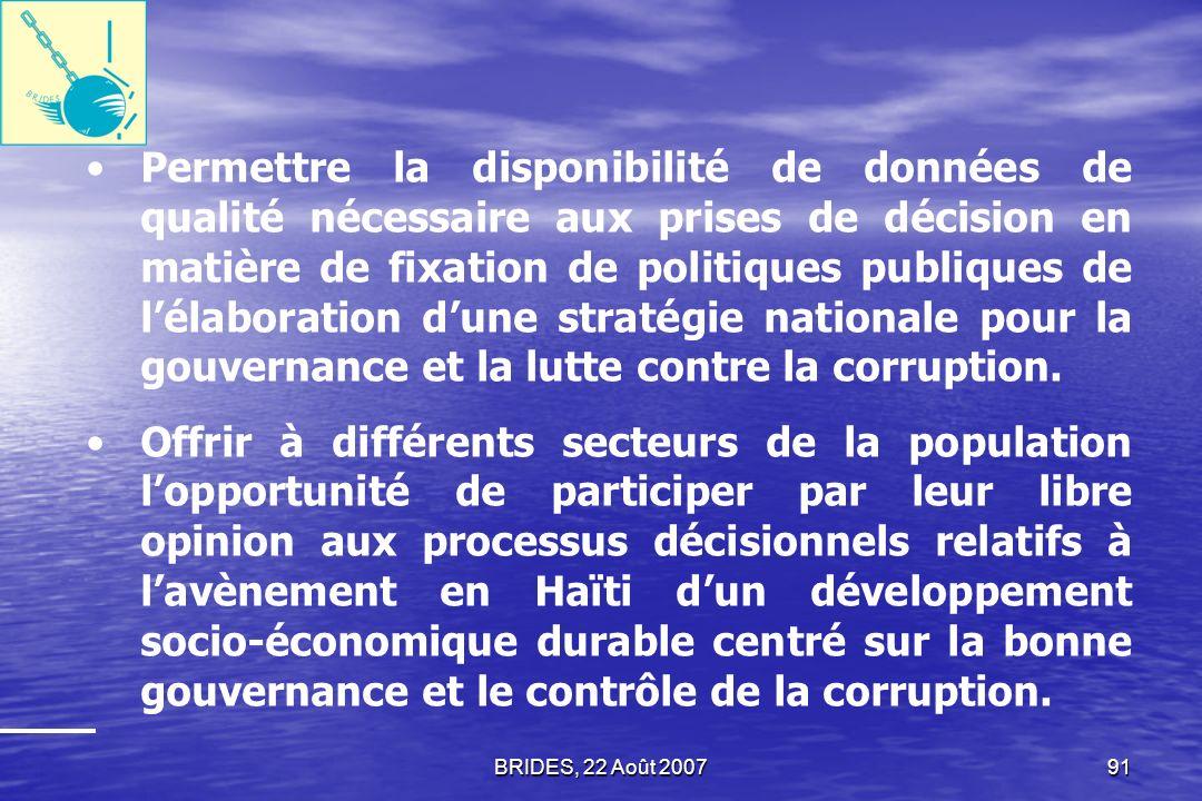 BRIDES, 22 Août 200790 Combler un vide informationnel dans certains domaines de la gouvernance et dans la définition de la nature et de lintensité de la corruption dans les principales institutions publiques.