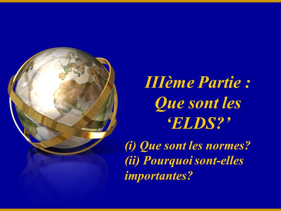 IIIème Partie : Que sont les ELDS? (i) Que sont les normes? (ii) Pourquoi sont-elles importantes?