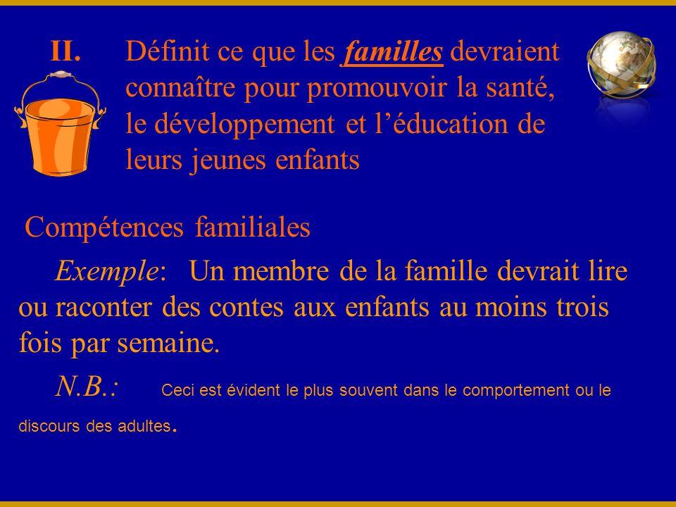 II. Compétences familiales Exemple: Un membre de la famille devrait lire ou raconter des contes aux enfants au moins trois fois par semaine. N.B.: Cec