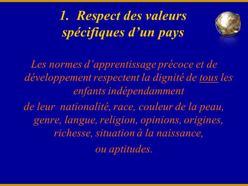 1. Respect des valeurs spécifiques dun pays Les normes dapprentissage précoce et de développement respectent la dignité de tous les enfants indépendam