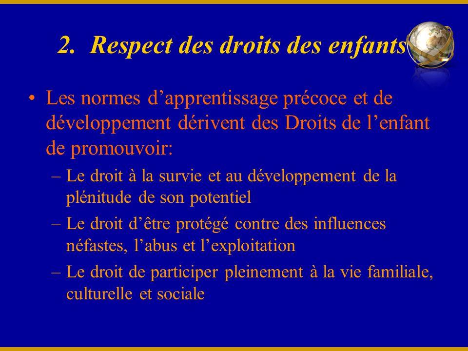 2. Respect des droits des enfants Les normes dapprentissage précoce et de développement dérivent des Droits de lenfant de promouvoir: –Le droit à la s